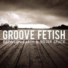 Groove Fetish - Between Earth and Outer Space EP